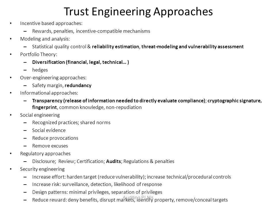 Trust Engineering Approaches Incentive based approaches: – Rewards, penalties, incentive-compatible mechanisms Modeling and analysis: – Statistical quality control & reliability estimation, threat-modeling and vulnerability assessment Portfolio Theory: – Diversification (financial, legal, technical… ) – hedges Over-engineering approaches: – Safety margin, redundancy Informational approaches: – Transparency (release of information needed to directly evaluate compliance); cryptographic signature, fingerprint, common knowledge, non-repudiation Social engineering – Recognized practices; shared norms – Social evidence – Reduce provocations – Remove excuses Regulatory approaches – Disclosure; Review; Certification; Audits; Regulations & penalties Security engineering – Increase effort: harden target (reduce vulnerability); increase technical/procedural controls – Increase risk: surveillance, detection, likelihood of response – Design patterns: minimal privileges, separation of privileges – Reduce reward: deny benefits, disrupt markets, identify property, remove/conceal targets Auditing PLN s