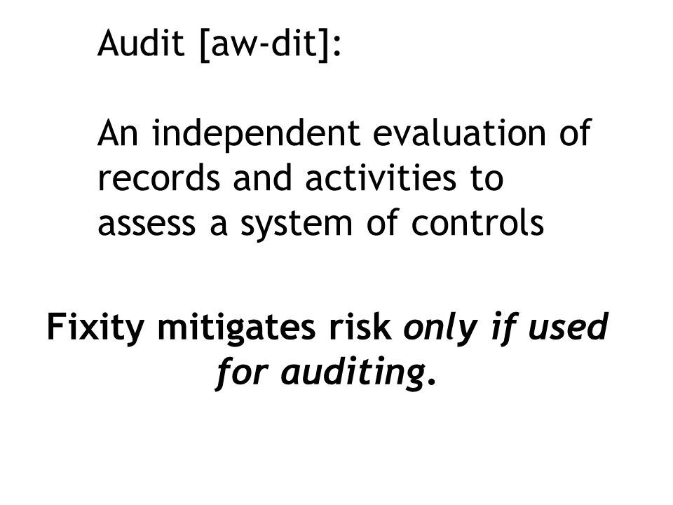 Audit [aw-dit]: An independent evaluation of records and activities to assess a system of controls Fixity mitigates risk only if used for auditing.