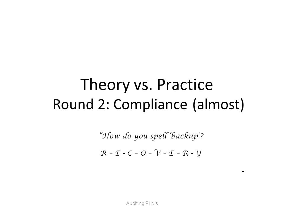Theory vs. Practice Round 2: Compliance (almost) Auditing PLN s How do you spell 'backup'.