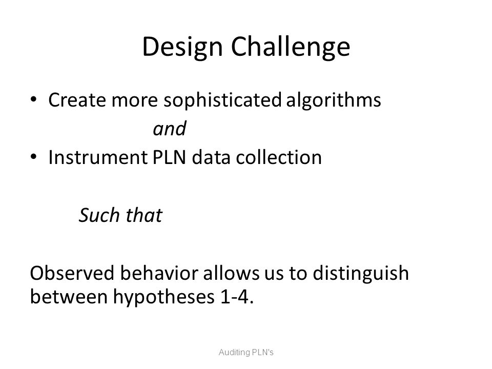 Design Challenge Create more sophisticated algorithms and Instrument PLN data collection Such that Observed behavior allows us to distinguish between hypotheses 1-4.