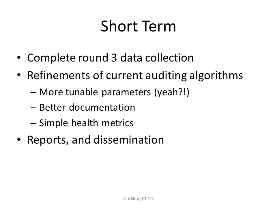Short Term Complete round 3 data collection Refinements of current auditing algorithms – More tunable parameters (yeah !) – Better documentation – Simple health metrics Reports, and dissemination Auditing PLN s