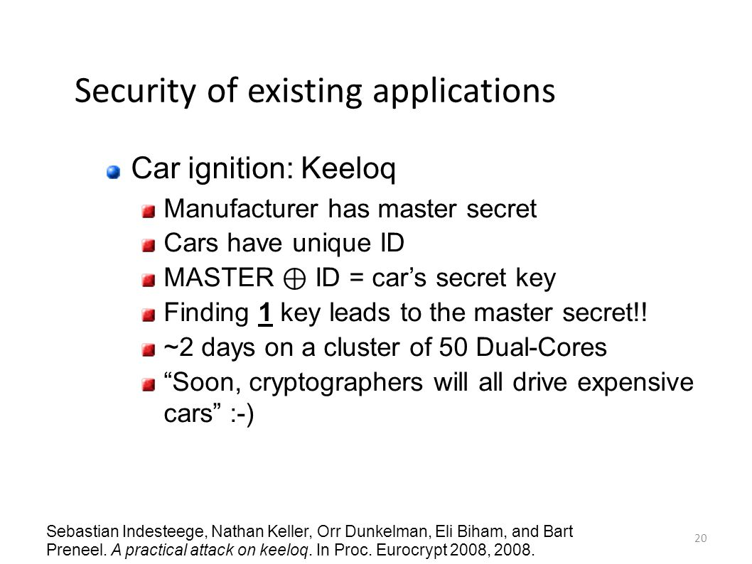 20 Security of existing applications Car ignition: Keeloq Manufacturer has master secret Cars have unique ID MASTER ⊕ ID = car's secret key Finding 1