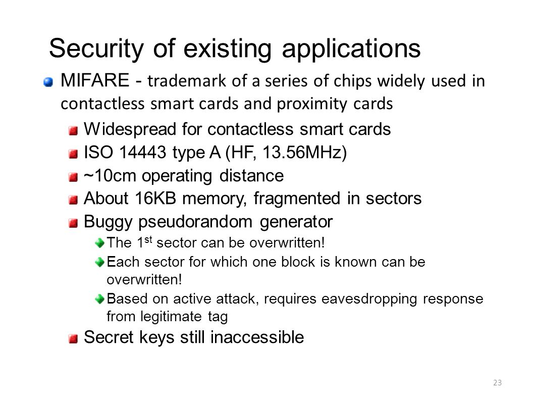 23 MIFARE - trademark of a series of chips widely used in contactless smart cards and proximity cards Widespread for contactless smart cards ISO 14443