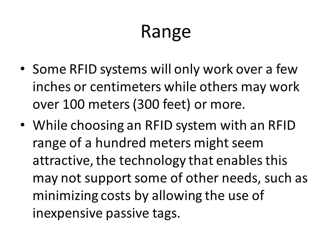 Range Some RFID systems will only work over a few inches or centimeters while others may work over 100 meters (300 feet) or more. While choosing an RF