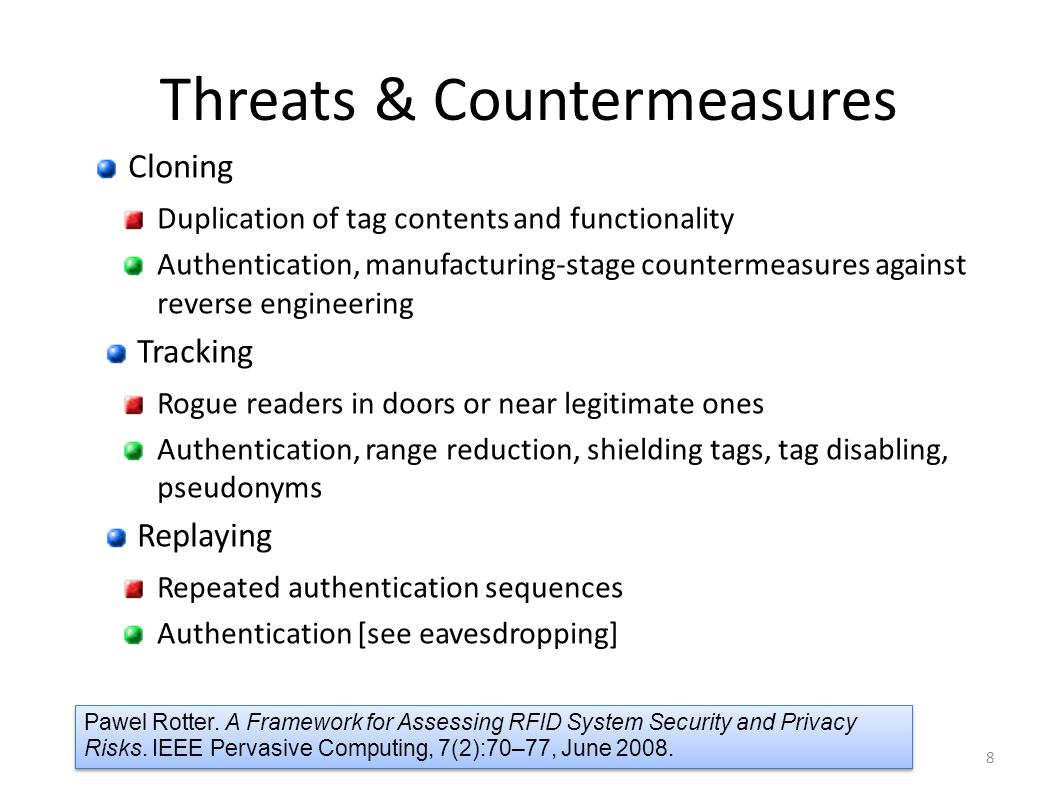 Threats & Countermeasures Cloning Duplication of tag contents and functionality Authentication, manufacturing-stage countermeasures against reverse en