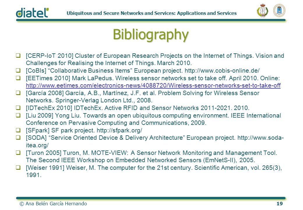 © Ana Belén García Hernando19 Ubiquitous and Secure Networks and Services: Applications and Services Bibliography  [CERP-IoT 2010] Cluster of European Research Projects on the Internet of Things.