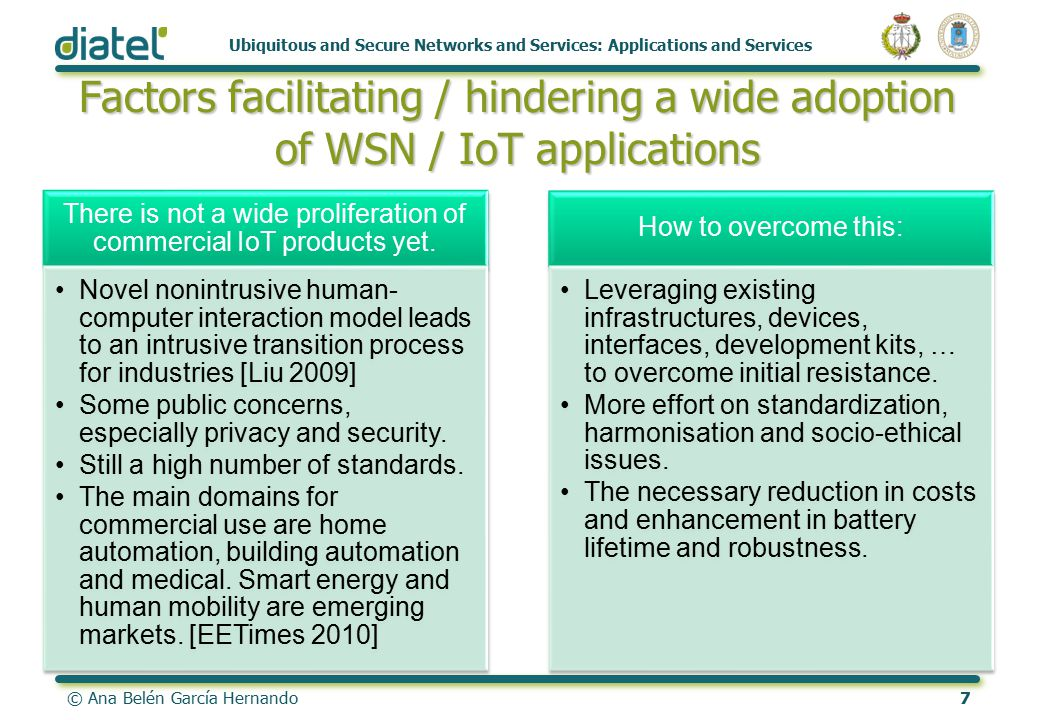 © Ana Belén García Hernando7 Ubiquitous and Secure Networks and Services: Applications and Services Factors facilitating / hindering a wide adoption of WSN / IoT applications There is not a wide proliferation of commercial IoT products yet.