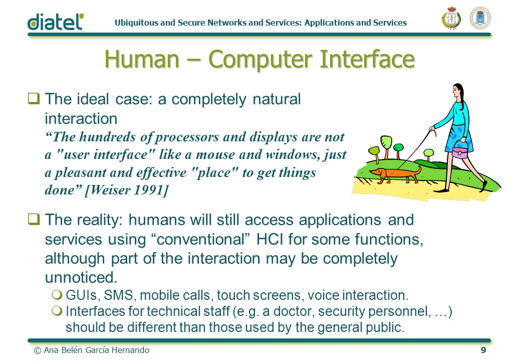 © Ana Belén García Hernando9 Ubiquitous and Secure Networks and Services: Applications and Services Human – Computer Interface  The ideal case: a completely natural interaction The hundreds of processors and displays are not a user interface like a mouse and windows, just a pleasant and effective place to get things done [Weiser 1991]  The reality: humans will still access applications and services using conventional HCI for some functions, although part of the interaction may be completely unnoticed.