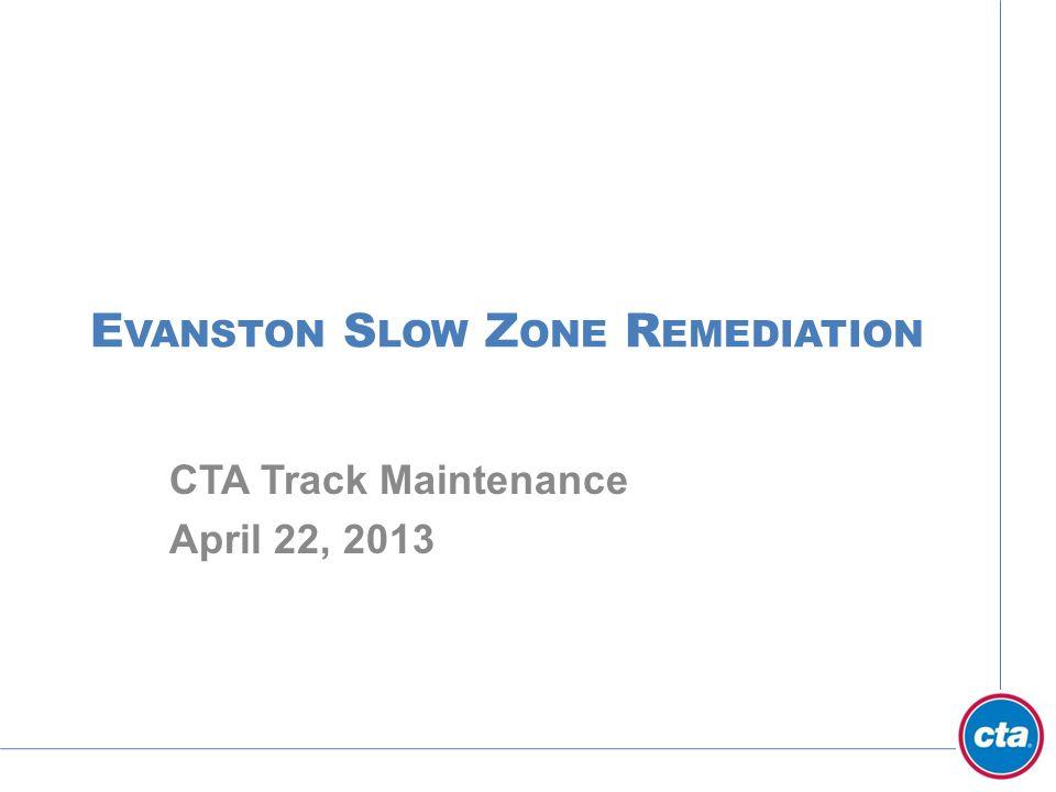 E VANSTON S LOW Z ONE R EMEDIATION CTA Track Maintenance April 22, 2013