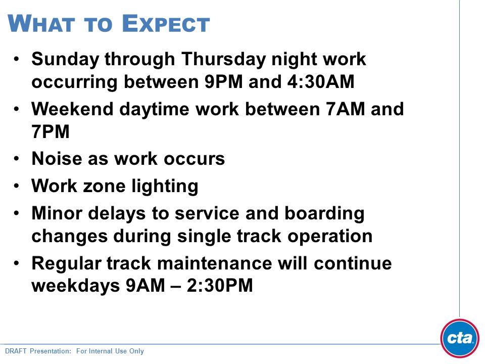 DRAFT Presentation: For Internal Use Only W HAT TO E XPECT Sunday through Thursday night work occurring between 9PM and 4:30AM Weekend daytime work between 7AM and 7PM Noise as work occurs Work zone lighting Minor delays to service and boarding changes during single track operation Regular track maintenance will continue weekdays 9AM – 2:30PM
