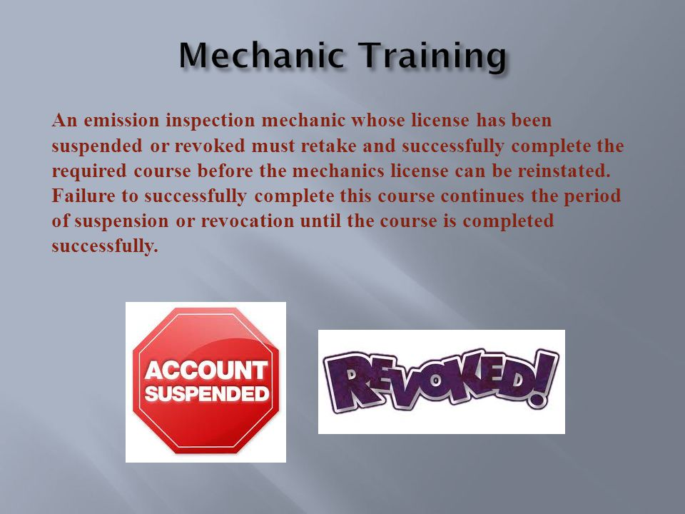 An emission inspection mechanic whose license has been suspended or revoked must retake and successfully complete the required course before the mechanics license can be reinstated.