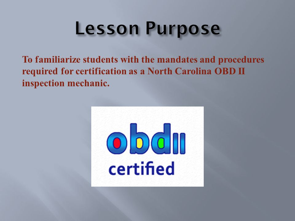 To familiarize students with the mandates and procedures required for certification as a North Carolina OBD II inspection mechanic.