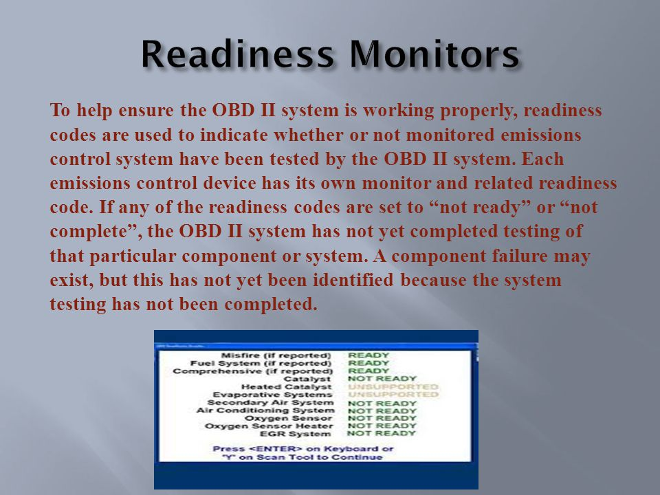 To help ensure the OBD II system is working properly, readiness codes are used to indicate whether or not monitored emissions control system have been tested by the OBD II system.