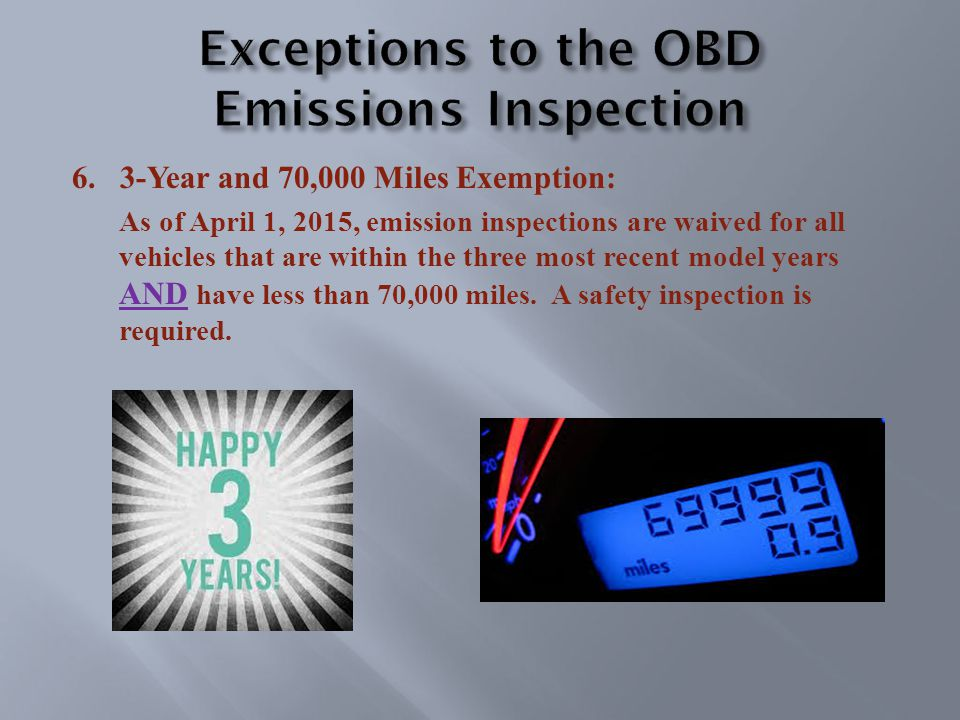6.3-Year and 70,000 Miles Exemption: As of April 1, 2015, emission inspections are waived for all vehicles that are within the three most recent model years AND have less than 70,000 miles.