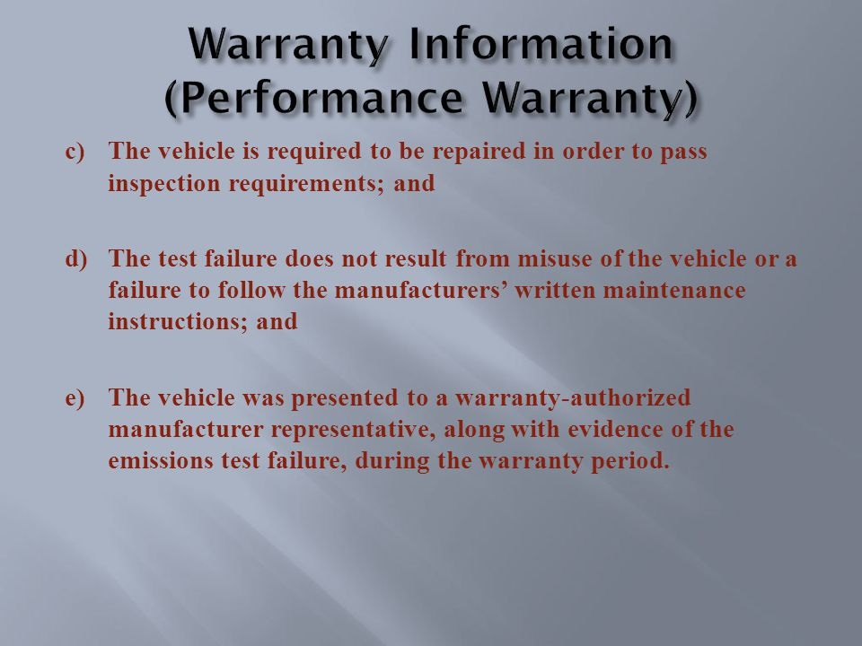 c)The vehicle is required to be repaired in order to pass inspection requirements; and d)The test failure does not result from misuse of the vehicle or a failure to follow the manufacturers' written maintenance instructions; and e)The vehicle was presented to a warranty-authorized manufacturer representative, along with evidence of the emissions test failure, during the warranty period.