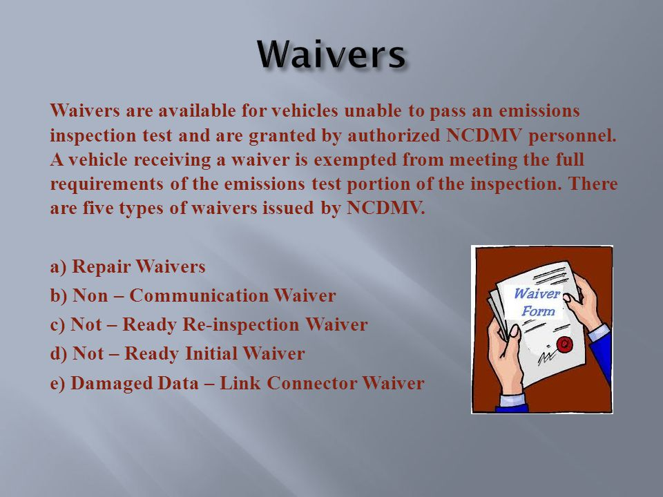Waivers are available for vehicles unable to pass an emissions inspection test and are granted by authorized NCDMV personnel.