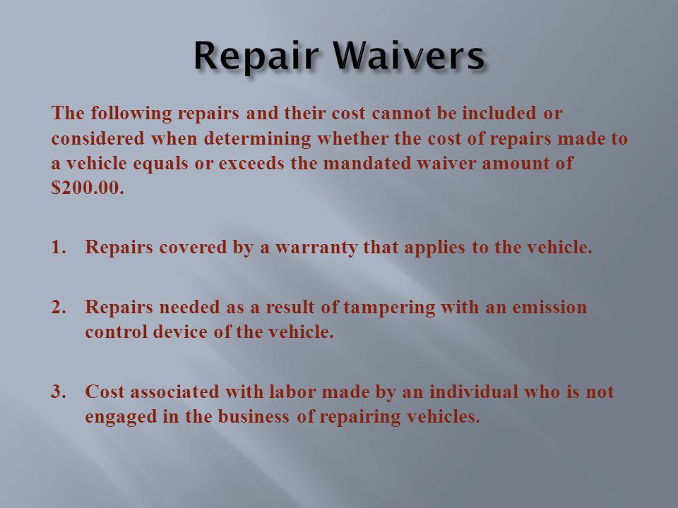 The following repairs and their cost cannot be included or considered when determining whether the cost of repairs made to a vehicle equals or exceeds the mandated waiver amount of $200.00.