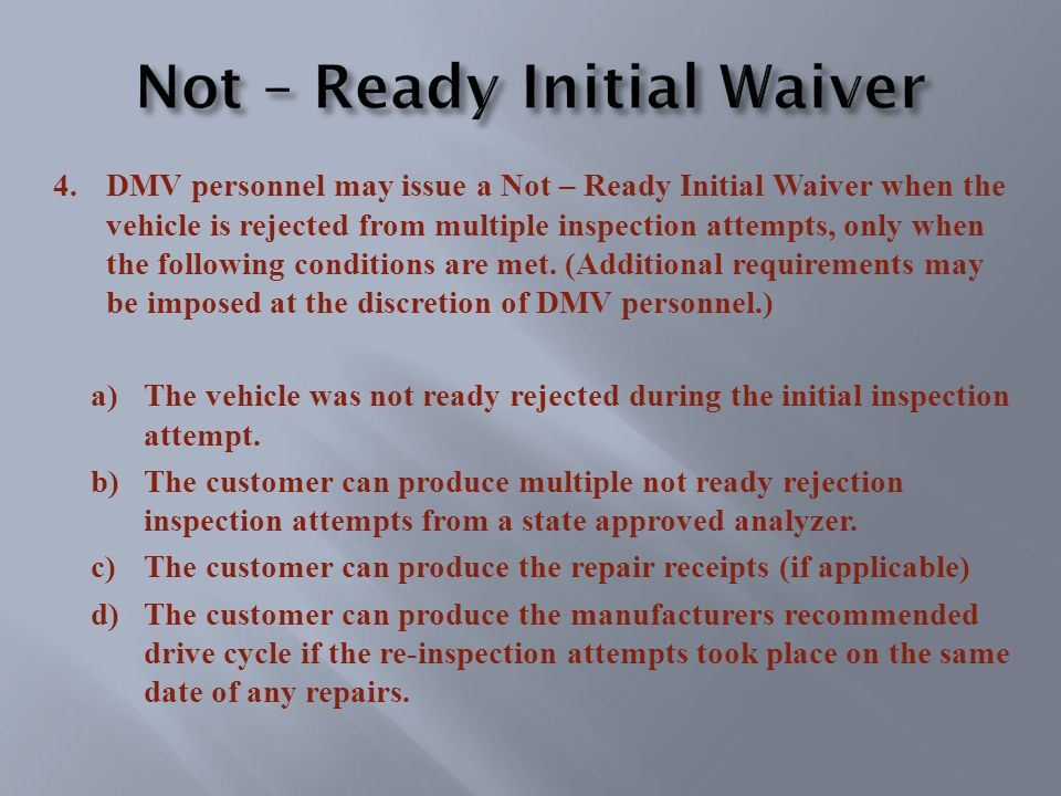 4.DMV personnel may issue a Not – Ready Initial Waiver when the vehicle is rejected from multiple inspection attempts, only when the following conditions are met.