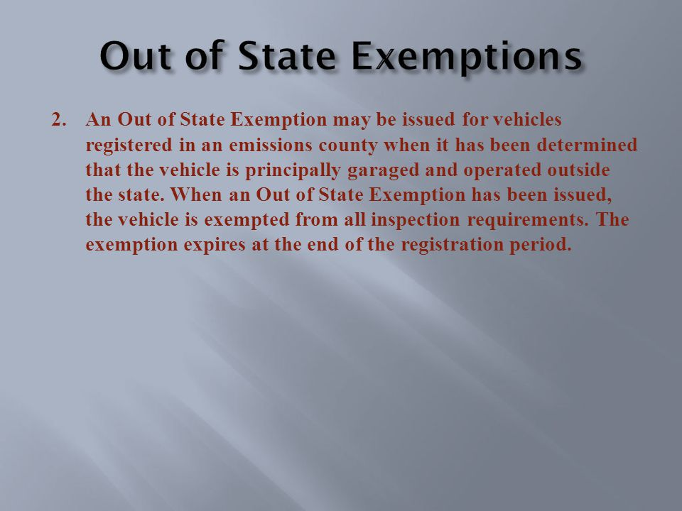 2.An Out of State Exemption may be issued for vehicles registered in an emissions county when it has been determined that the vehicle is principally garaged and operated outside the state.