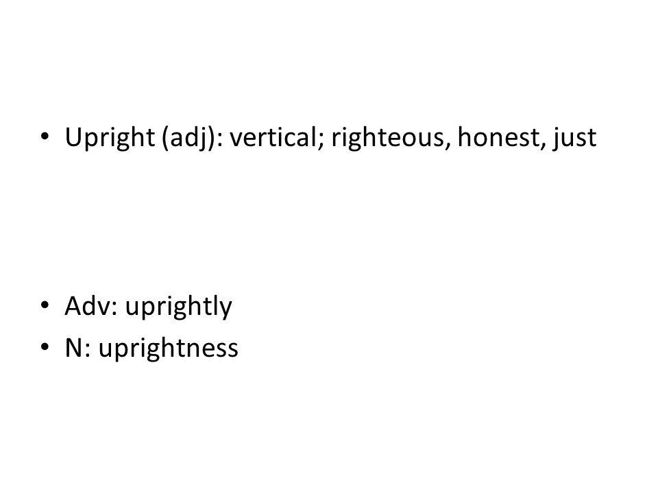 Upright (adj): vertical; righteous, honest, just Adv: uprightly N: uprightness