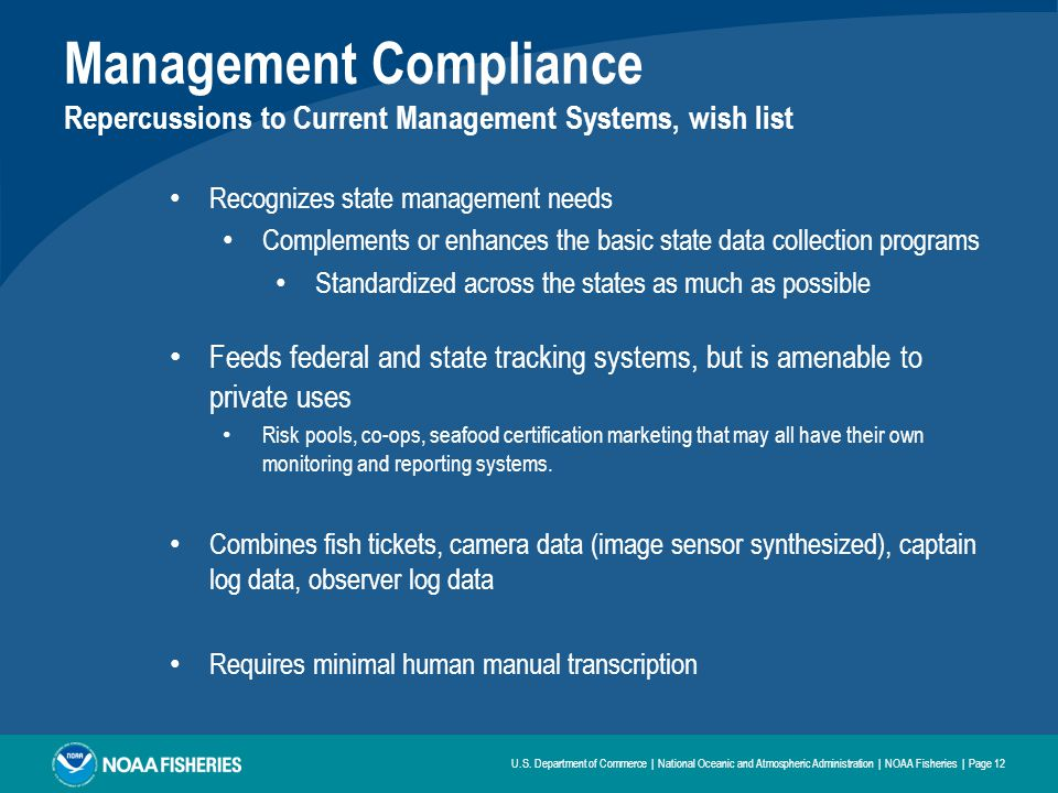 Management Compliance Repercussions to Current Management Systems, wish list Recognizes state management needs Complements or enhances the basic state data collection programs Standardized across the states as much as possible Feeds federal and state tracking systems, but is amenable to private uses Risk pools, co-ops, seafood certification marketing that may all have their own monitoring and reporting systems.