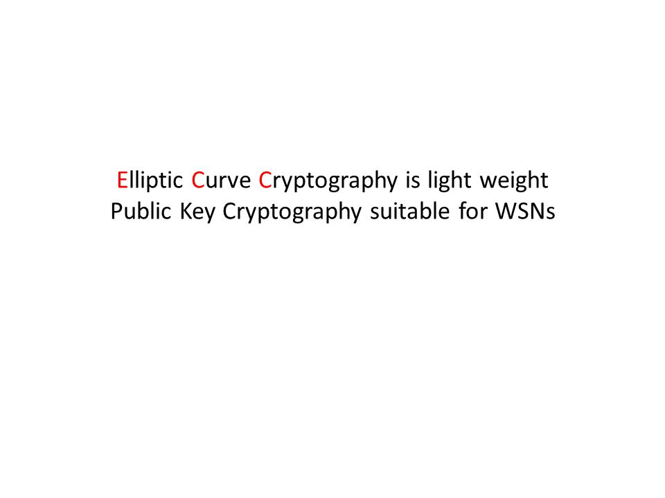 Elliptic Curve Cryptography is light weight Public Key Cryptography suitable for WSNs