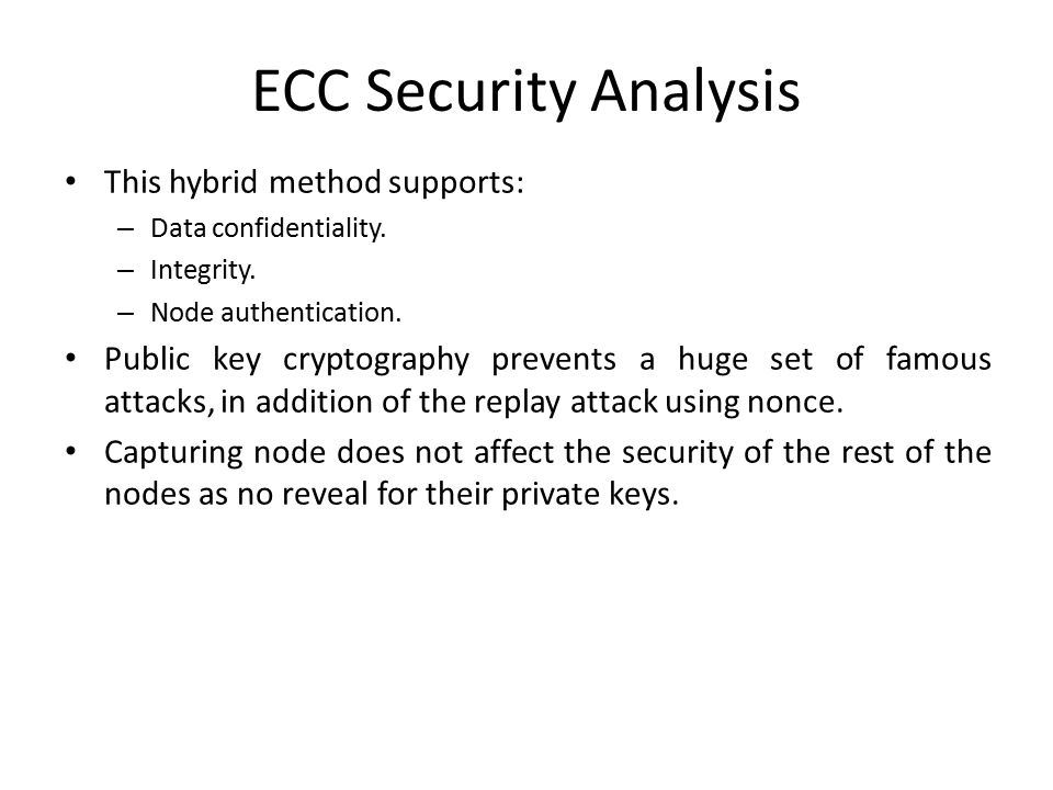 ECC Security Analysis This hybrid method supports: – Data confidentiality. – Integrity. – Node authentication. Public key cryptography prevents a huge