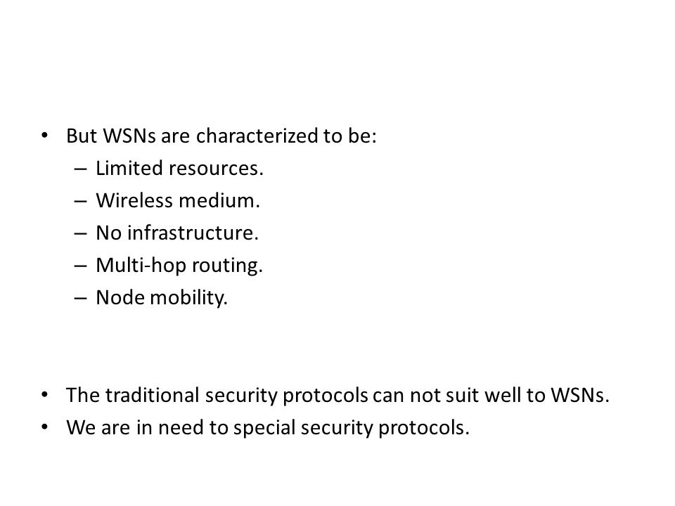 But WSNs are characterized to be: – Limited resources. – Wireless medium. – No infrastructure. – Multi-hop routing. – Node mobility. The traditional s