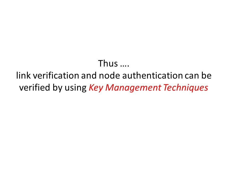 Thus …. link verification and node authentication can be verified by using Key Management Techniques