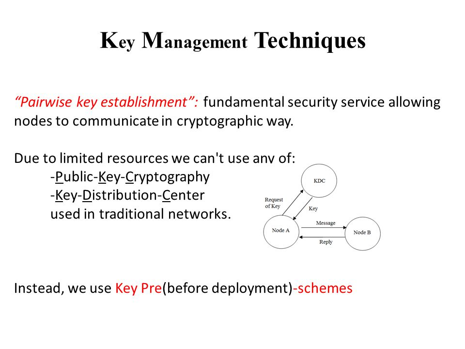 K ey M anagement Techniques Pairwise key establishment : fundamental security service allowing nodes to communicate in cryptographic way.