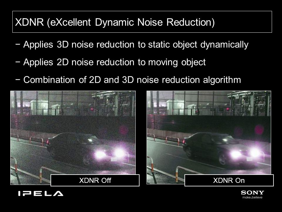 −Applies 3D noise reduction to static object dynamically −Applies 2D noise reduction to moving object −Combination of 2D and 3D noise reduction algorithm XDNR (eXcellent Dynamic Noise Reduction) XDNR On XDNR Off