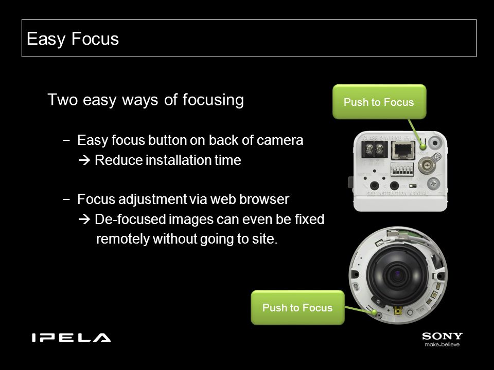 Two easy ways of focusing −Easy focus button on back of camera  Reduce installation time −Focus adjustment via web browser  De-focused images can even be fixed remotely without going to site.
