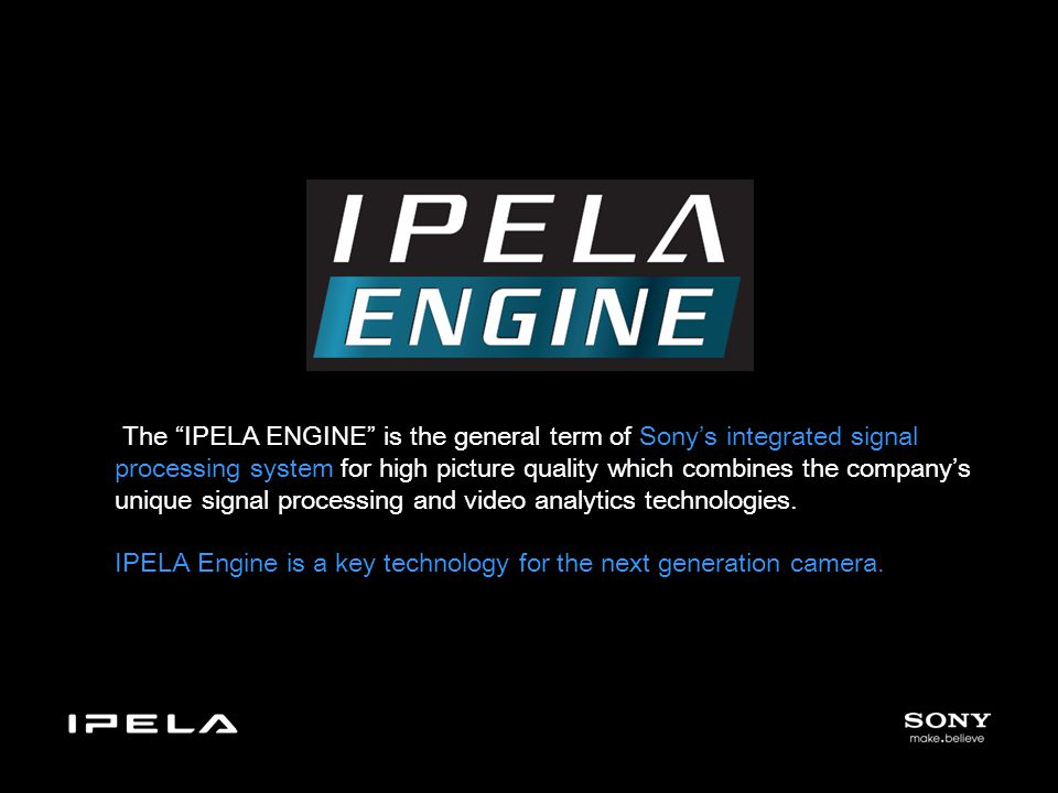 The IPELA ENGINE is the general term of Sony's integrated signal processing system for high picture quality which combines the company's unique signal processing and video analytics technologies.
