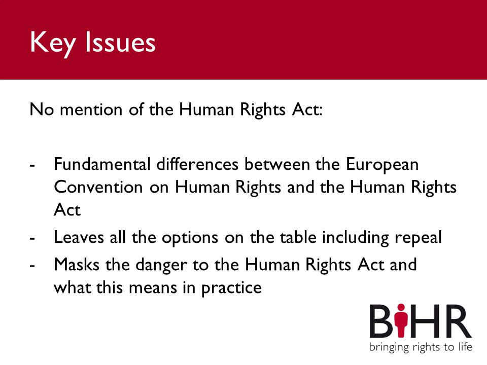 Key Issues No mention of the Human Rights Act: -Fundamental differences between the European Convention on Human Rights and the Human Rights Act -Leaves all the options on the table including repeal -Masks the danger to the Human Rights Act and what this means in practice