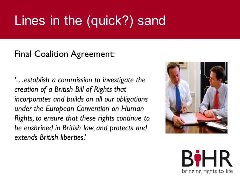 Lines in the (quick?) sand Final Coalition Agreement: '…establish a commission to investigate the creation of a British Bill of Rights that incorporates and builds on all our obligations under the European Convention on Human Rights, to ensure that these rights continue to be enshrined in British law, and protects and extends British liberties.'