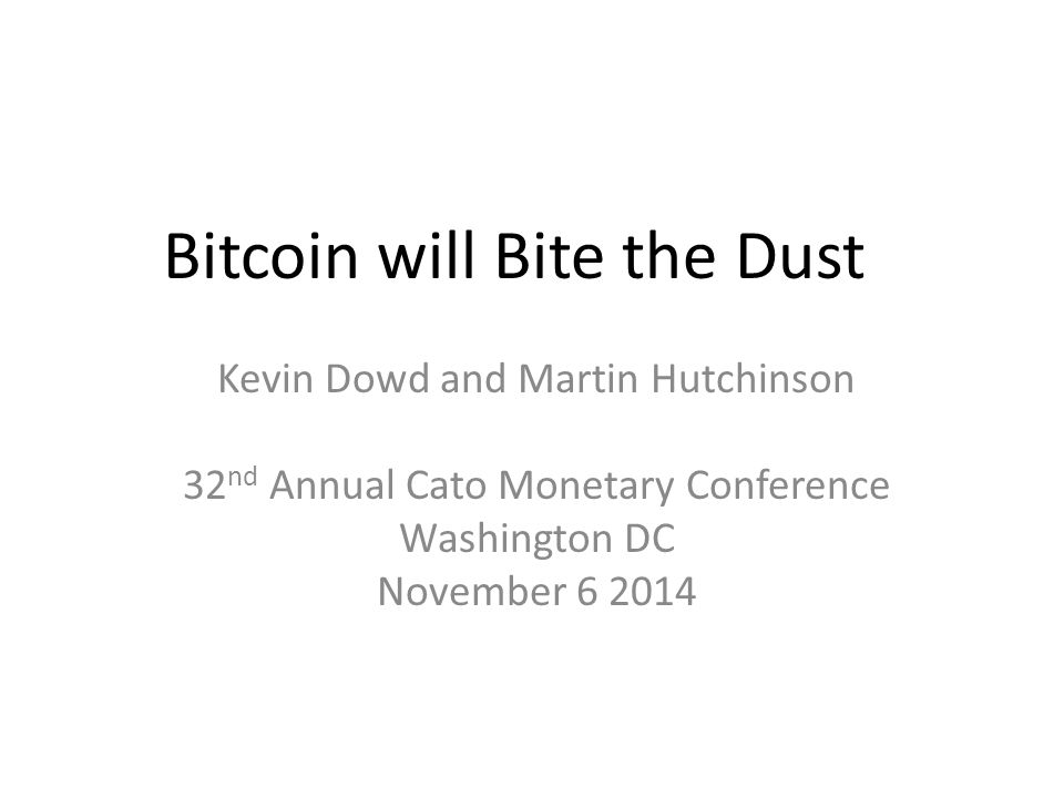 Bitcoin will Bite the Dust Kevin Dowd and Martin Hutchinson 32 nd Annual Cato Monetary Conference Washington DC November 6 2014
