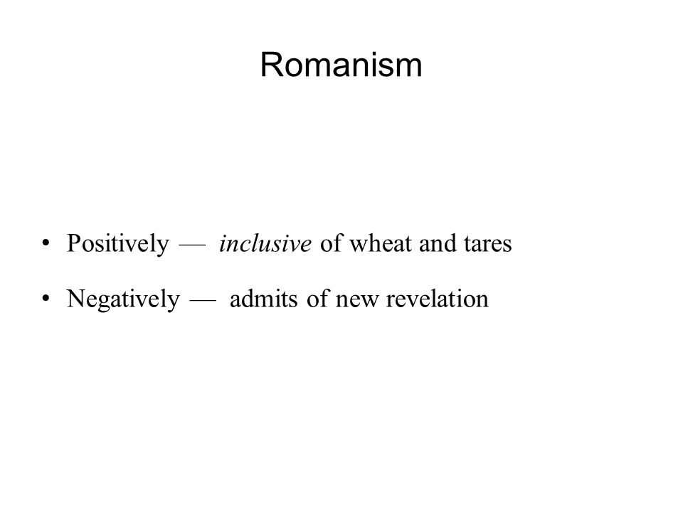 Romanism Positively — inclusive of wheat and tares Negatively — admits of new revelation