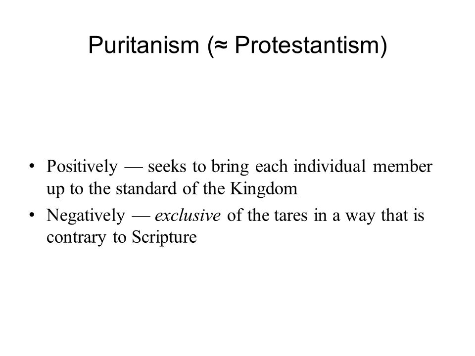 Puritanism (≈ Protestantism) Positively — seeks to bring each individual member up to the standard of the Kingdom Negatively — exclusive of the tares