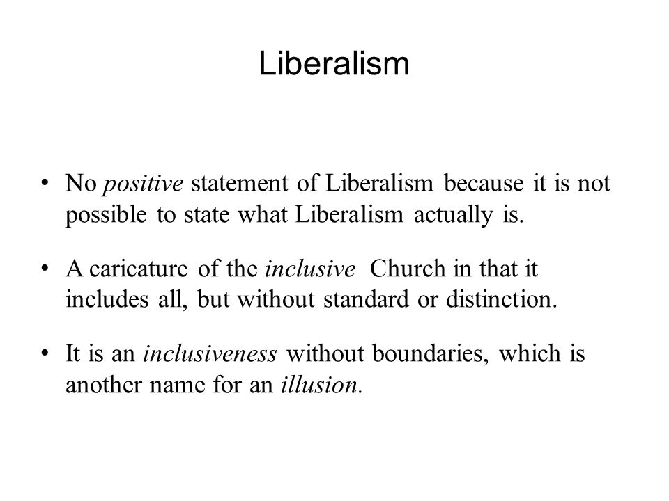 Liberalism No positive statement of Liberalism because it is not possible to state what Liberalism actually is.