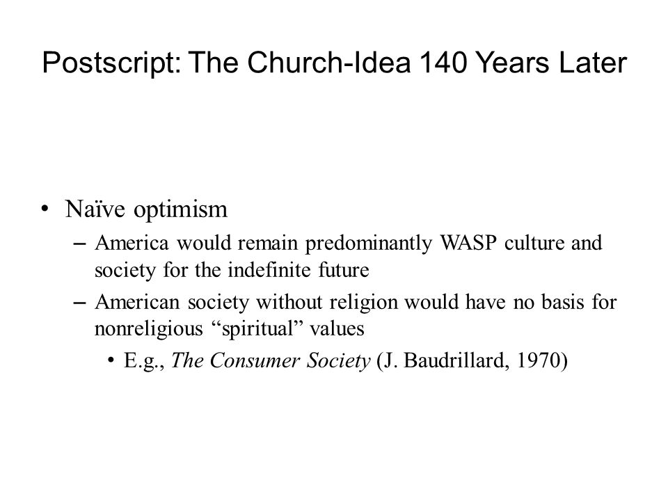 Postscript: The Church-Idea 140 Years Later Naïve optimism – America would remain predominantly WASP culture and society for the indefinite future – American society without religion would have no basis for nonreligious spiritual values E.g., The Consumer Society (J.