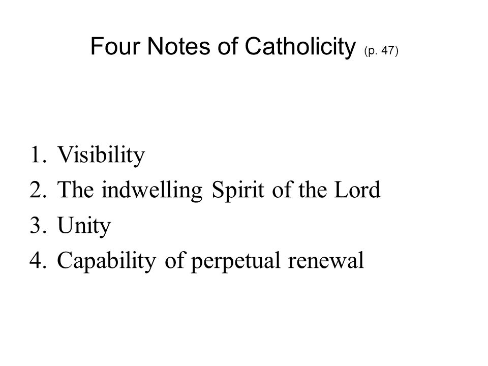 Four Notes of Catholicity (p. 47) 1.Visibility 2.The indwelling Spirit of the Lord 3.Unity 4.Capability of perpetual renewal