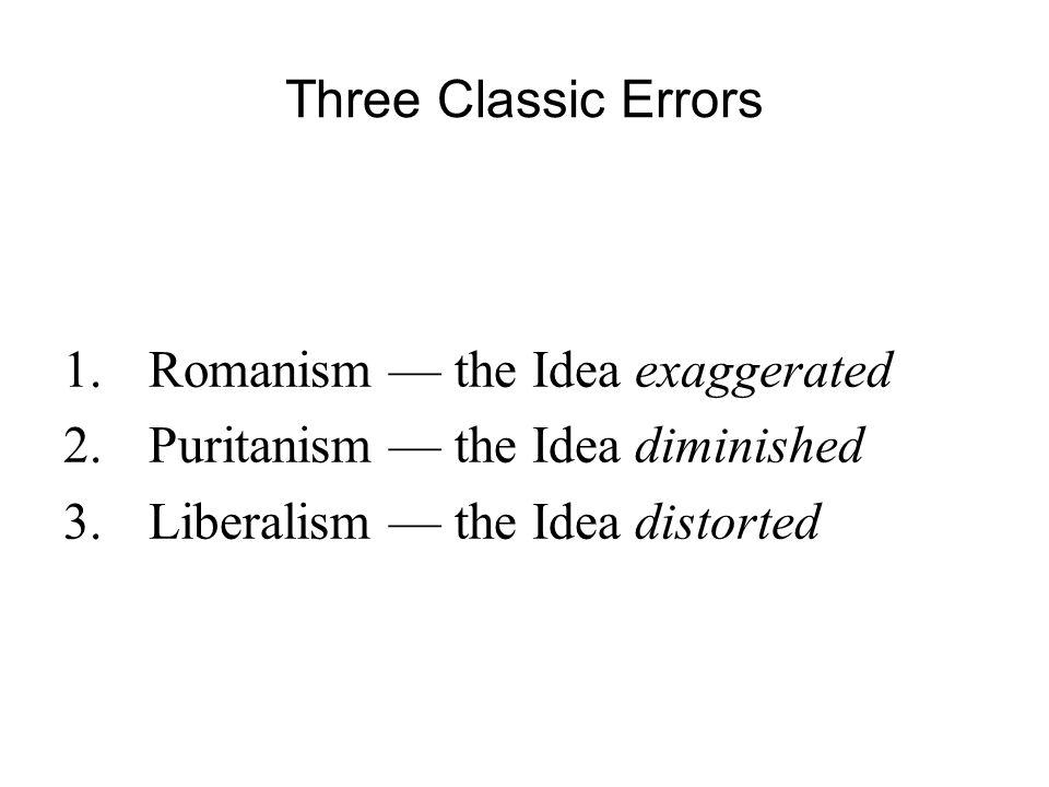 Three Classic Errors 1.Romanism — the Idea exaggerated 2.Puritanism — the Idea diminished 3.Liberalism — the Idea distorted