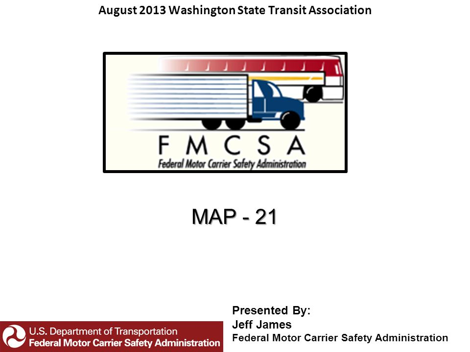 MAP - 21 August 2013 Washington State Transit Association Presented By: Jeff James Federal Motor Carrier Safety Administration