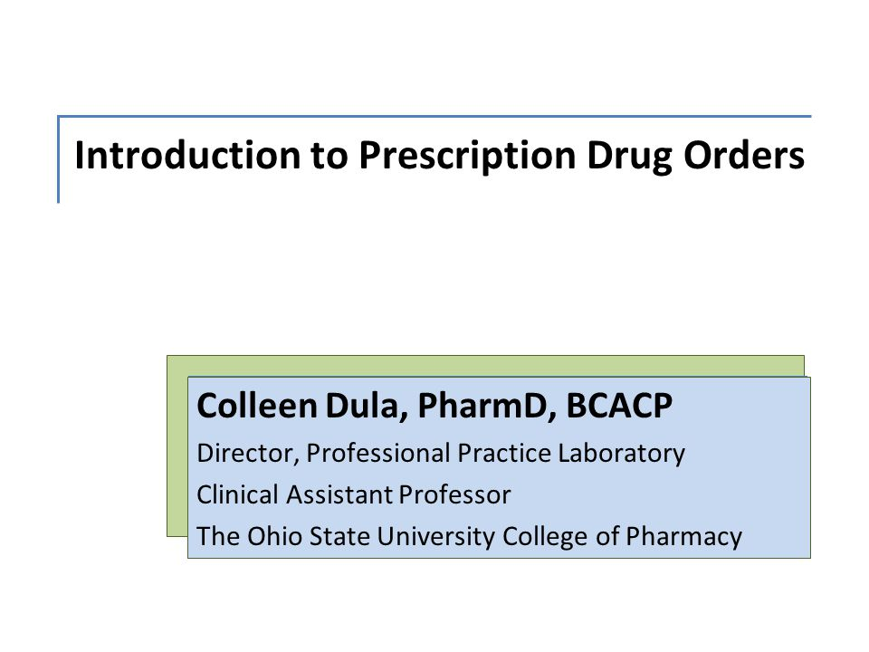 Introduction to Prescription Drug Orders Colleen Dula, PharmD, BCACP Director, Professional Practice Laboratory Clinical Assistant Professor The Ohio