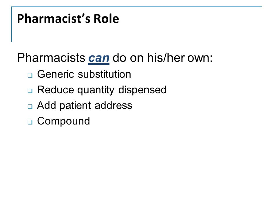 Pharmacist's Role Pharmacists can do on his/her own:  Generic substitution  Reduce quantity dispensed  Add patient address  Compound
