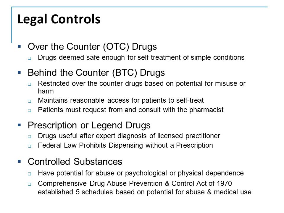 Legal Controls  Over the Counter (OTC) Drugs  Drugs deemed safe enough for self-treatment of simple conditions  Behind the Counter (BTC) Drugs  Re