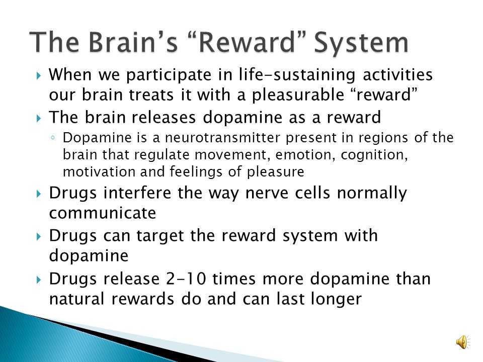  When we participate in life-sustaining activities our brain treats it with a pleasurable reward  The brain releases dopamine as a reward ◦ Dopamine is a neurotransmitter present in regions of the brain that regulate movement, emotion, cognition, motivation and feelings of pleasure  Drugs interfere the way nerve cells normally communicate  Drugs can target the reward system with dopamine  Drugs release 2-10 times more dopamine than natural rewards do and can last longer