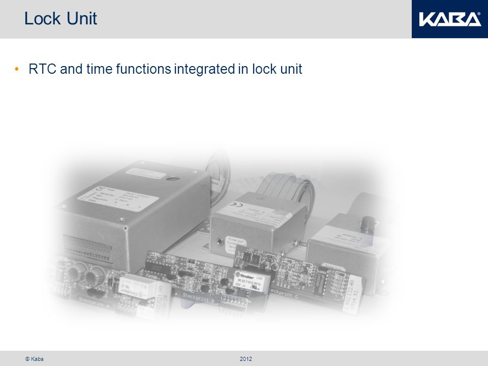 © Kaba Lock Unit RTC and time functions integrated in lock unit 2012