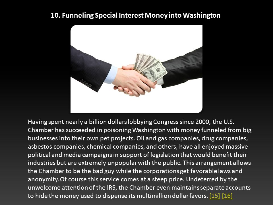 10. Funneling Special Interest Money into Washington Having spent nearly a billion dollars lobbying Congress since 2000, the U.S. Chamber has succeede