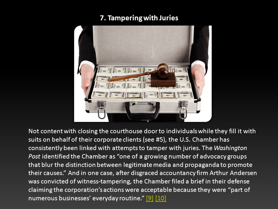7. Tampering with Juries Not content with closing the courthouse door to individuals while they fill it with suits on behalf of their corporate client